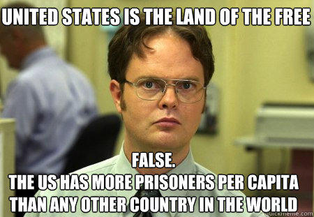 united states is the land of the free FALSE.   the us has more prisoners per capita than any other country in the world  - united states is the land of the free FALSE.   the us has more prisoners per capita than any other country in the world   Schrute