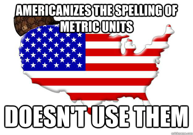 AMERICANIZES THE SPELLING OF METRIC UNITS DOESN'T USE THEM - AMERICANIZES THE SPELLING OF METRIC UNITS DOESN'T USE THEM  Scumbag america