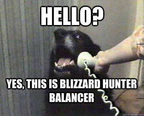 Hello? Yes, This is Blizzard hunter balancer  yes this is dog