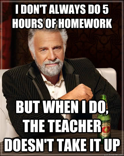 I don't always do 5 hours of homework but when I do, the teacher doesn't take it up - I don't always do 5 hours of homework but when I do, the teacher doesn't take it up  The Most Interesting Man In The World