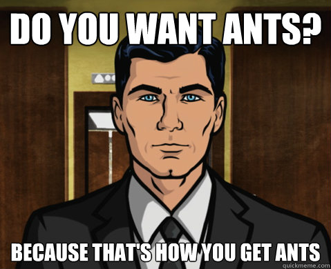 Do you want ants? Because that's how you get ants