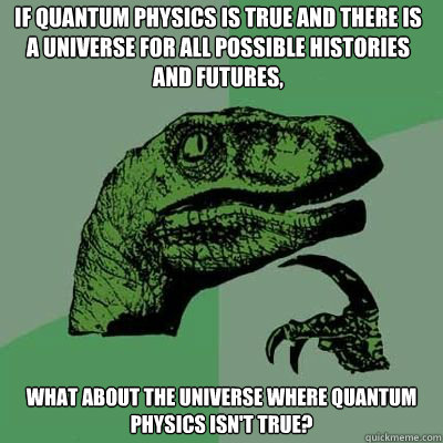 if quantum physics is true and there is a universe for all possible histories and futures,   What about the universe where quantum physics isn't true?