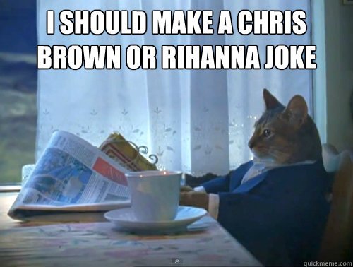 I should make a chris brown or rihanna joke  - I should make a chris brown or rihanna joke   The One Percent Cat