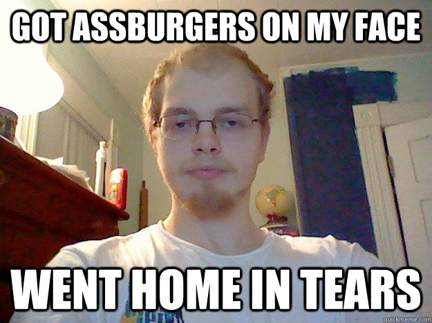 Got Assburgers On My Face Went Home In Tears Misc Quickmeme