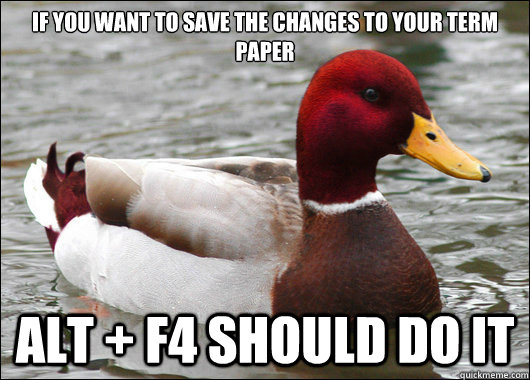 If you want to save the changes to your term paper  Alt + f4 should do it - If you want to save the changes to your term paper  Alt + f4 should do it  Malicious Advice Mallard