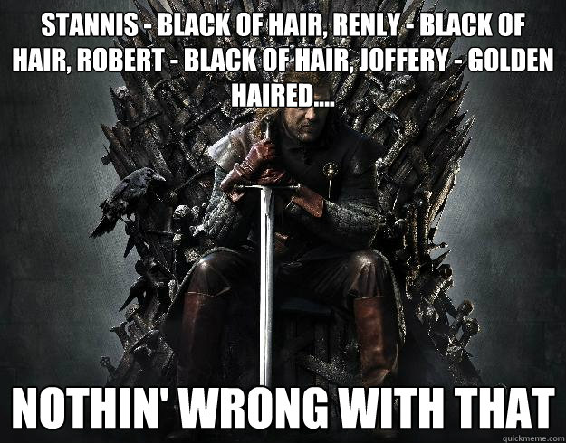 stannis - black of hair, renly - black of hair, robert - black of hair, joffery - golden haired.... nothin' wrong with that