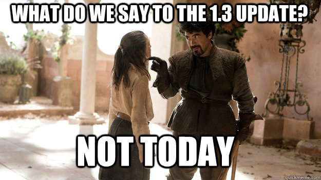 What do we say to the 1.3 update? Not Today - What do we say to the 1.3 update? Not Today  Arya not today