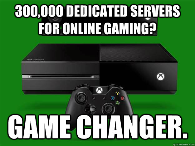 300,000 dedicated servers for online gaming? Game changer. - 300,000 dedicated servers for online gaming? Game changer.  Scumbag Xbox One