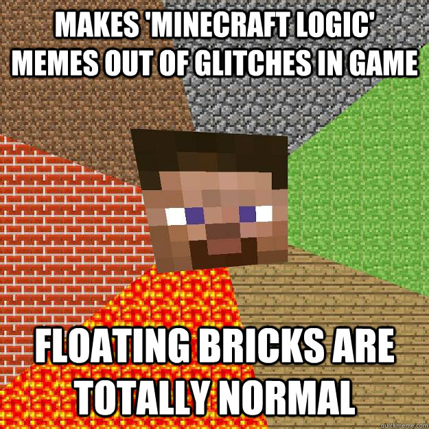 Makes 'minecraft logic' memes out of glitches in game Floating bricks are totally normal - Makes 'minecraft logic' memes out of glitches in game Floating bricks are totally normal  Minecraft