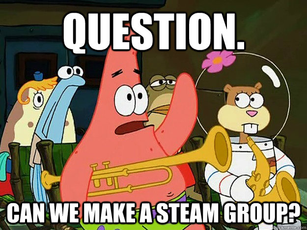 Question. Can we make a steam group? - Question. Can we make a steam group?  Question Asking Patrick