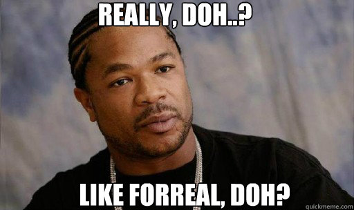 Really, doh..? Like forreal, doh? - Really, doh..? Like forreal, doh?  Forreal Dawg Xzibit