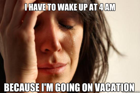 I have to wake up at 4 AM because I'm going on vacation  First World Problems