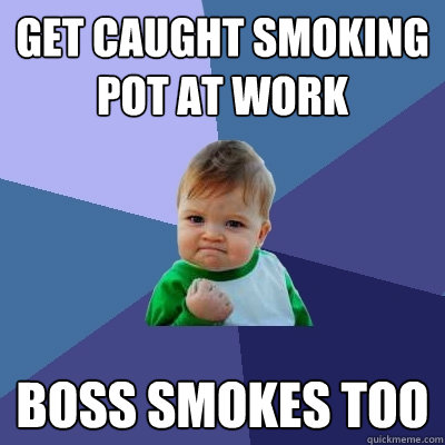 Get caught smoking pot at work boss smokes too - Get caught smoking pot at work boss smokes too  Success Kid