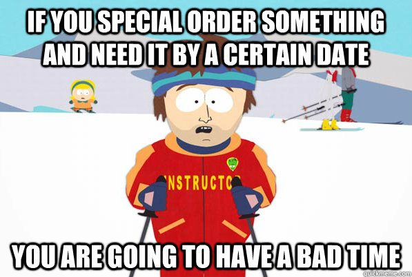 If you special order something and need it by a certain date You are going to have a bad time - If you special order something and need it by a certain date You are going to have a bad time  Southpark Instructor