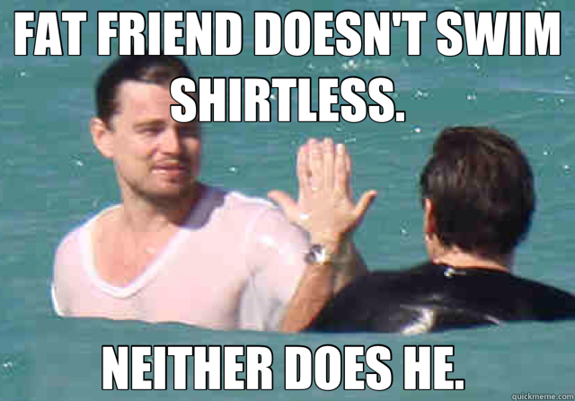 FAT FRIEND DOESN'T SWIM SHIRTLESS. NEITHER DOES HE.   Good Guy Leo