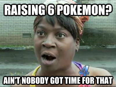 raising 6 pokemon? Ain't Nobody Got Time For That