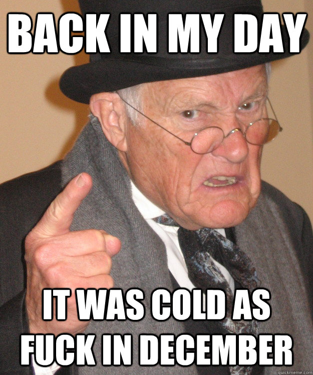 Back in my day it was cold as fuck in december