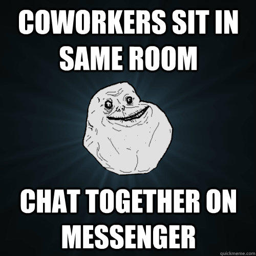 COWORKERS SIT in same room chat together on messenger - COWORKERS SIT in same room chat together on messenger  Forever Alone