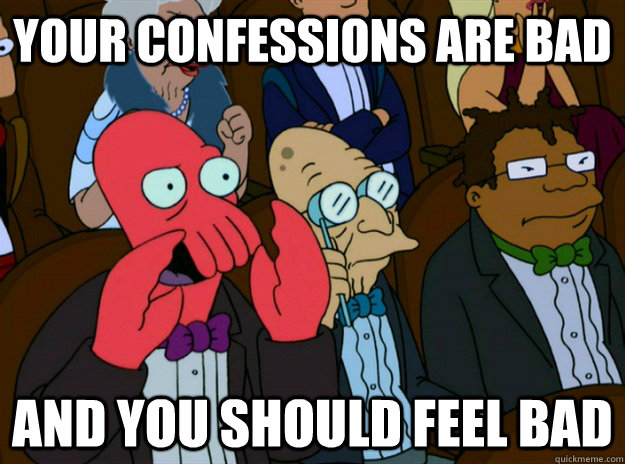 your confessions are bad AND you SHOULD FEEL bad  Zoidberg you should feel bad