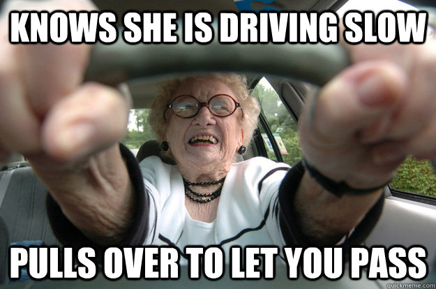 Knows she is driving slow pulls over to let you pass