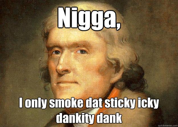 Nigga, I only smoke dat sticky icky dankity dank  Thomas Jefferson