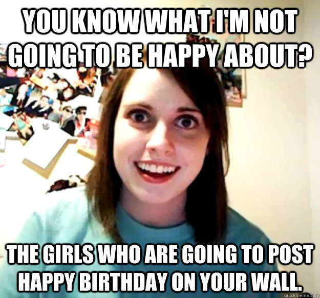 You know what I'm not going to be happy about? The girls who are going to post happy birthday on your wall. - You know what I'm not going to be happy about? The girls who are going to post happy birthday on your wall.  Overly Attached Girlfriend
