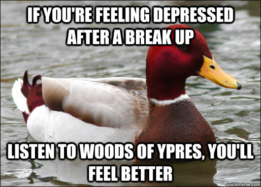 If you're feeling depressed after a break up Listen to Woods of Ypres, you'll feel better - If you're feeling depressed after a break up Listen to Woods of Ypres, you'll feel better  Malicious Advice Mallard