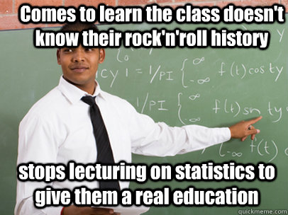 Comes to learn the class doesn't know their rock'n'roll history stops lecturing on statistics to give them a real education  - Comes to learn the class doesn't know their rock'n'roll history stops lecturing on statistics to give them a real education   Good Guy Teacher