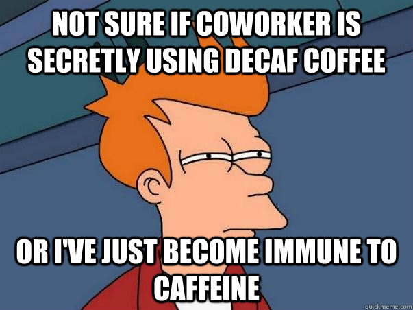 Not sure if coworker is secretly using decaf coffee or i've just become immune to caffeine - Not sure if coworker is secretly using decaf coffee or i've just become immune to caffeine  Not sure Fry