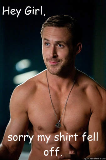 sorry my shirt fell off. Hey Girl, - sorry my shirt fell off. Hey Girl,  Ego Ryan Gosling
