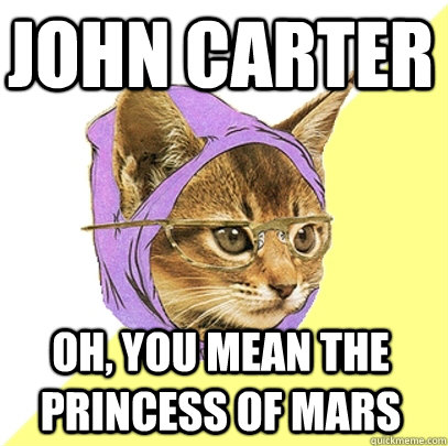 john carter oh, you mean the princess of mars - john carter oh, you mean the princess of mars  Hipster Kitty