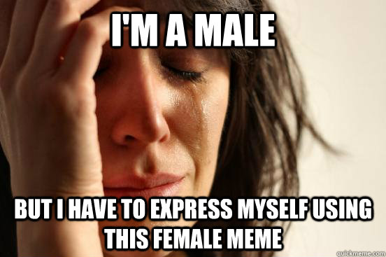 I'm a male but I have to express myself using this female meme - I'm a male but I have to express myself using this female meme  First World Problems