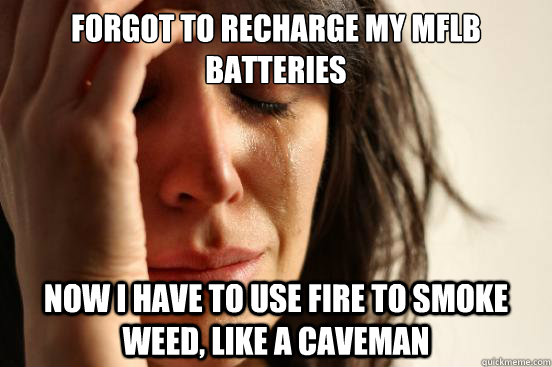 forgot to recharge my mflb batteries Now I have to use fire to smoke weed, like a caveman - forgot to recharge my mflb batteries Now I have to use fire to smoke weed, like a caveman  First World Problems