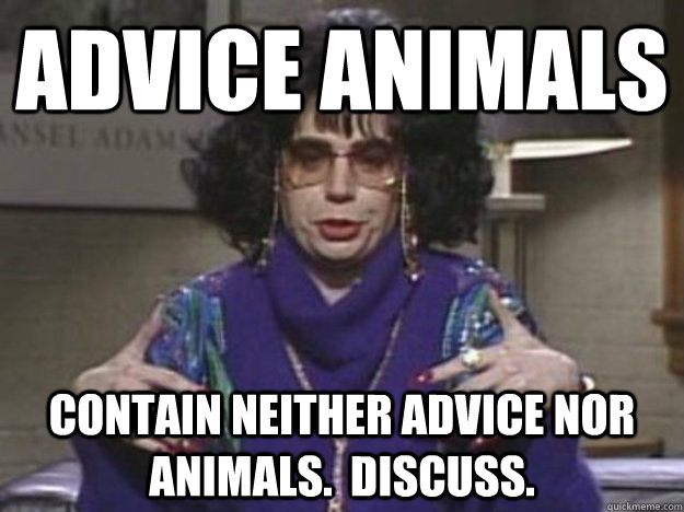 Advice Animals Contain neither advice nor animals.  Discuss. - Advice Animals Contain neither advice nor animals.  Discuss.  Misc
