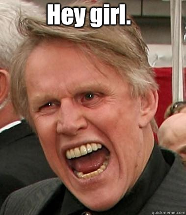 Hey girl.  I hope you are ready for some sex. If you're not, it won't matter. I'm Busey. I get what I want.   Gary Busey