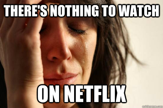 There's nothing to watch on netflix - There's nothing to watch on netflix  First World Problems