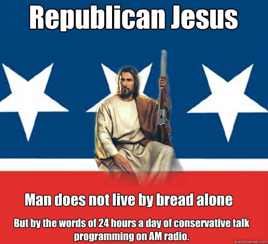 Republican Jesus Man does not live by bread alone But by the words of 24 hours a day of conservative talk programming on AM radio.   Republican Jesus