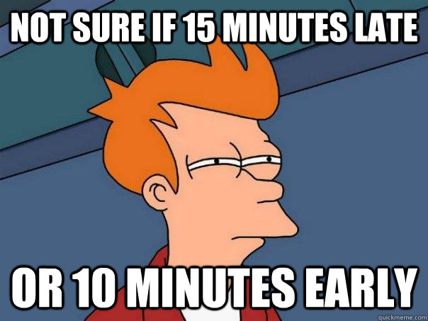 Not sure if 15 minutes late Or 10 minutes early - Not sure if 15 minutes late Or 10 minutes early  Futurama Fry