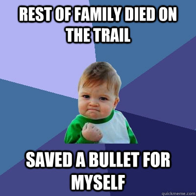 Rest of family died on the trail saved a bullet for myself - Rest of family died on the trail saved a bullet for myself  Success Kid