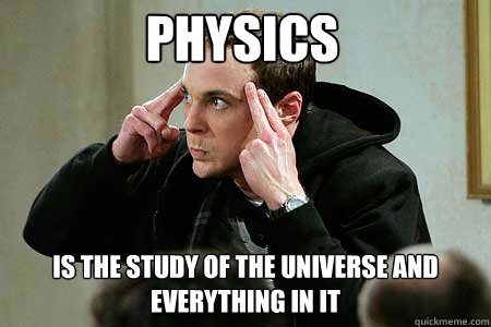Physics Is the study of the universe and everything in it