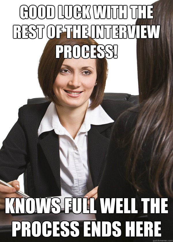 Good luck with the rest of the interview process! Knows full well the process ends here - Good luck with the rest of the interview process! Knows full well the process ends here  Scumbag Interviewer