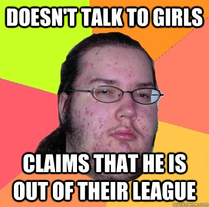 Doesn't talk to girls claims that he is out of their league - Doesn't talk to girls claims that he is out of their league  Butthurt Dweller