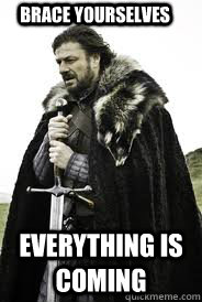 brace yourselves everything is coming