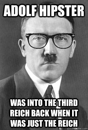 adolf hipster was into the third reich back when it was just the reich