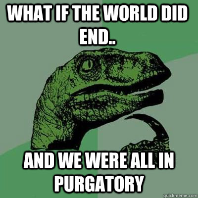 What if the world did end.. and we were all in purgatory  - What if the world did end.. and we were all in purgatory   Philosoraptor