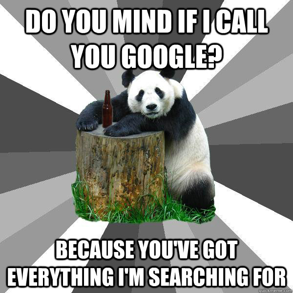 Do you mind if i call you google? because You've got everything I'm searching for - Do you mind if i call you google? because You've got everything I'm searching for  Pickup-Line Panda