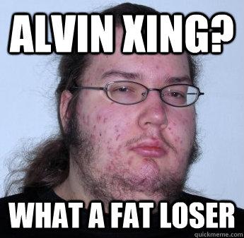 1dd9b03ffff5ed4b609c082ac70235dc38f5e4e6695731652948395c611af29e alvin xing? what a fat loser neckbeard quickmeme