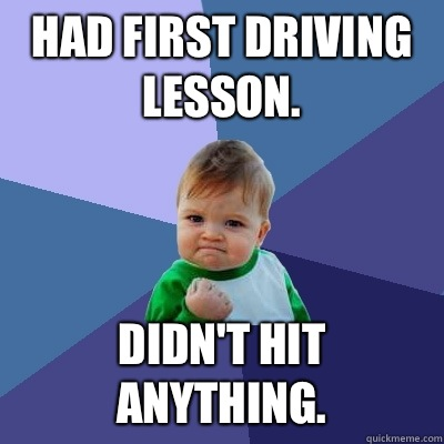 Had first driving lesson. Didn't hit anything. - Had first driving lesson. Didn't hit anything.  Success Kid