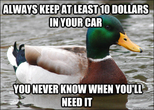 always keep at least 10 dollars in your car   you never know when you'll need it - always keep at least 10 dollars in your car   you never know when you'll need it  Actual Advice Mallard