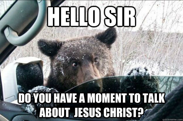 Hello sir Do you have a moment to talk about  jesus christ? - Hello sir Do you have a moment to talk about  jesus christ?  Jehovah Bear